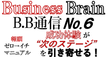 "Business Brain B.B通信NO.6「成功体験が""次のステージ""を引き寄せる!」"