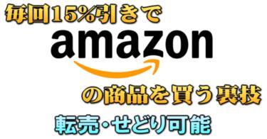 最新版 毎回15%引きでAmazon(アマゾン)の商品を買う裏技 転売・せどり可能