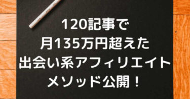 120記事で月135万円超えた出会い系アフィリエイトメソッド公開!