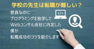 学校の先生は転職が難しい?教員なのにプログラミングを独学してWebコンサル会社に内定した僕が転職成功のコツを紹介します