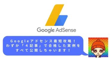 Googleアドセンス最短攻略!わずか「4記事」で合格した実例をすべて公開しちゃいます!
