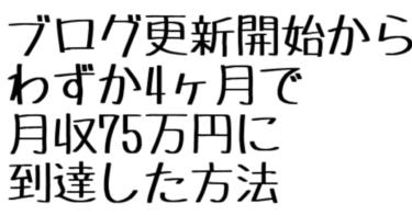 ブログ更新からわずか4ヶ月で月収75万円に到達した方法【ブログ1年目は忍耐なんてもう古い!】
