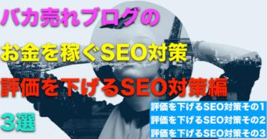 【やってはいけないSEO対策編】バカ売れブログのお金を稼ぐSEO対策3選