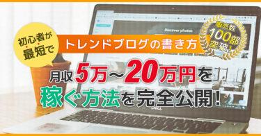 トレンドブログの書き方|初心者が最短で月収5万~20万円を稼ぐ方法を完全公開!